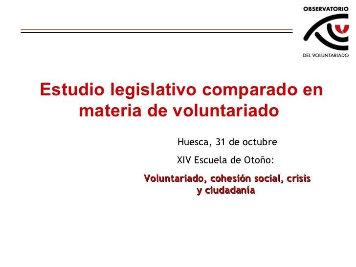 Estudio legislativo comparado en materia de voluntariado Huesca, 31 de octubre XIV Escuela de Otoño:  Voluntariado, cohesi...
