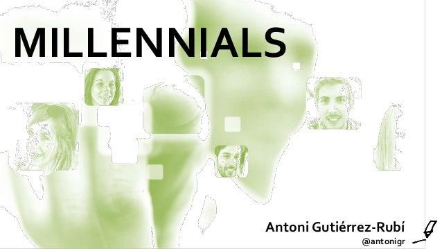 MILLENNIALS Antoni Gutiérrez-Rubí @antonigr