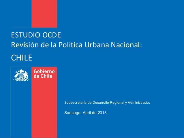 ESTUDIO OCDERevisión de la Política Urbana Nacional:CHILESubsecretaría de Desarrollo Regional y AdministrativoSantiago, Ab...