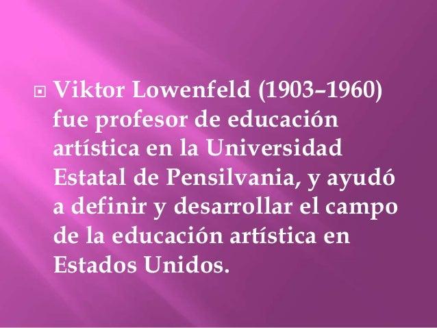  Viktor Lowenfeld (1903–1960)fue profesor de educaciónartística en la UniversidadEstatal de Pensilvania, y ayudóa definir...