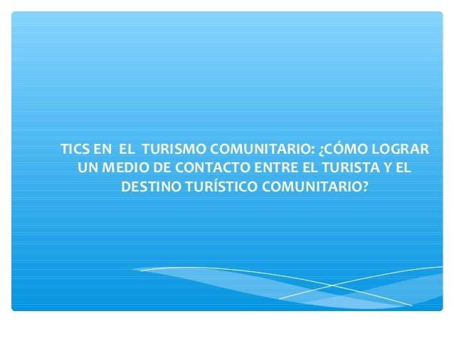 TICS EN EL TURISMO COMUNITARIO: ¿CÓMO LOGRAR UN MEDIO DE CONTACTO ENTRE EL TURISTA Y EL DESTINO TURÍSTICO COMUNITARIO?