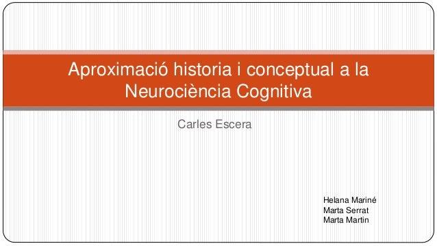 Carles Escera Aproximació historia i conceptual a la Neurociència Cognitiva Helana Mariné Marta Serrat Marta Martin