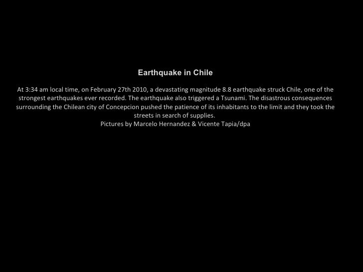 Earthquake in Chile At 3:34 am local time, on February 27th 2010, a devastating magnitude 8.8 earthquake struck Chile, one...
