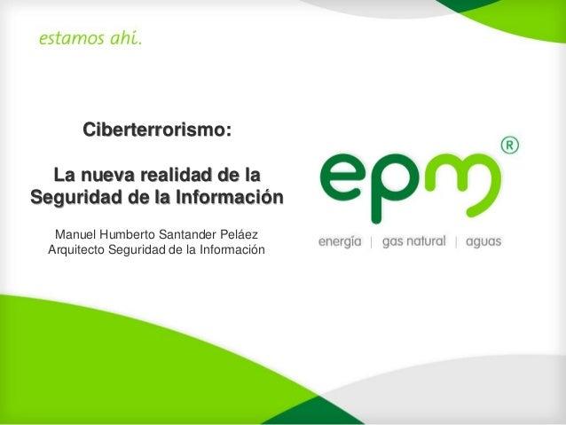 Ciberterrorismo:  La nueva realidad de laSeguridad de la Información  Manuel Humberto Santander Peláez Arquitecto Segurida...
