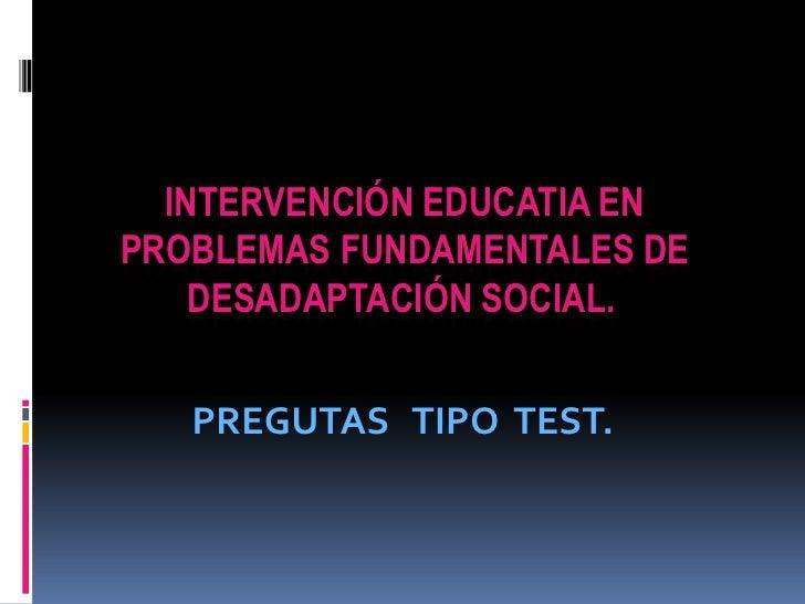 INTERVENCIÓN EDUCATIA EN PROBLEMAS FUNDAMENTALES DE DESADAPTACIÓN SOCIAL.<br />PREGUTAS   TIPO  TEST.<br />