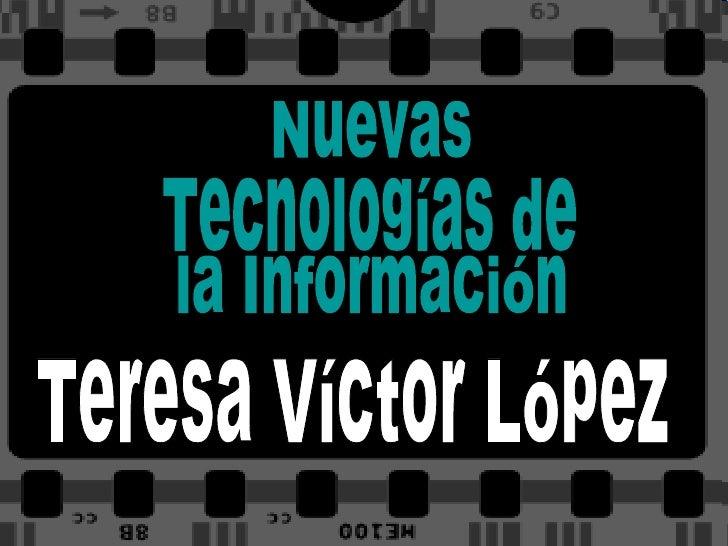 Nuevas Tecnologías de  la Información Teresa Víctor López