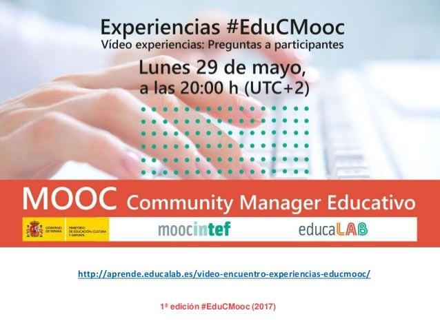 1ª edición #EduCMooc (2017) http://aprende.educalab.es/video-encuentro-experiencias-educmooc/