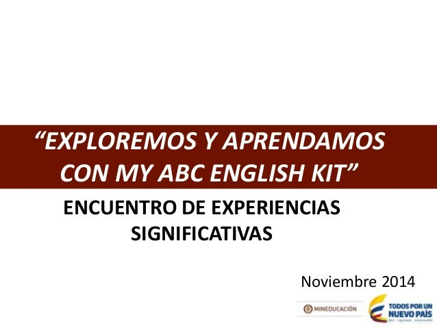 """EXPLOREMOS Y APRENDAMOS  CON MY ABC ENGLISH KIT""  ENCUENTRO DE EXPERIENCIAS  SIGNIFICATIVAS  Noviembre 2014"