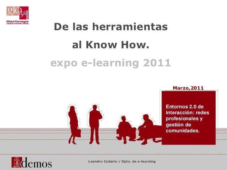 De lasherramientas<br />al Know How.<br />expo e-learning 2011<br />Marzo,2011<br />Entornos 2.0 de interacción: redes pro...