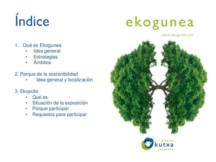 Índice1. Qué es Ekogunea    • Idea general    • Estrategias    • Ámbitos2. Parque de la sostenibilidad     •    Idea gener...