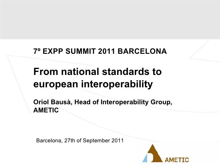 7º EXPP SUMMIT 2011 BARCELONA From national standards to european interoperability Oriol Bausà, Head of Interoperability G...