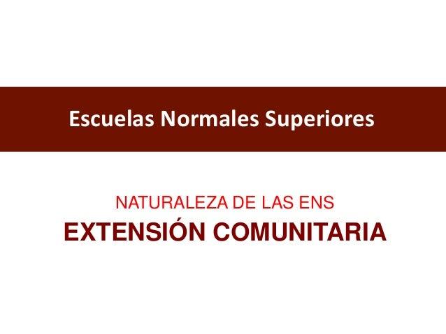 Escuelas Normales Superiores EXTENSIÓN COMUNITARIA NATURALEZA DE LAS ENS