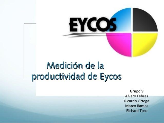 Medición de laMedición de laproductividad de Eycosproductividad de EycosGrupo 9Alvaro FebresRicardo OrtegaMarco RamosRicha...