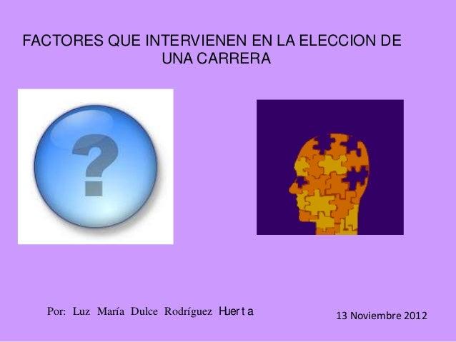 FACTORES QUE INTERVIENEN EN LA ELECCION DE               UNA CARRERA  Por: Luz María Dulce Rodríguez H t a                ...