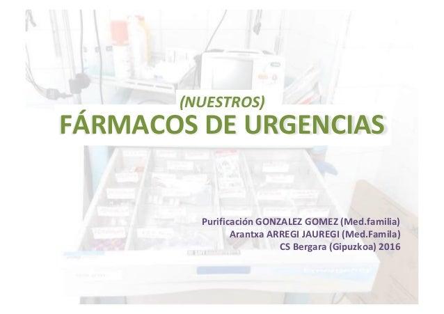 (NUESTROS) FÁRMACOS DE URGENCIAS Purificación GONZALEZ GOMEZ (Med.familia) Arantxa ARREGI JAUREGI (Med.Famila) CS Bergara ...