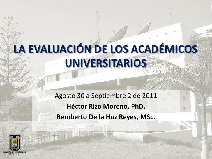 LA EVALUACIÓN DE LOS ACADÉMICOS         UNIVERSITARIOS      Agosto 30 a Septiembre 2 de 2011         Héctor Rizo Moreno, P...
