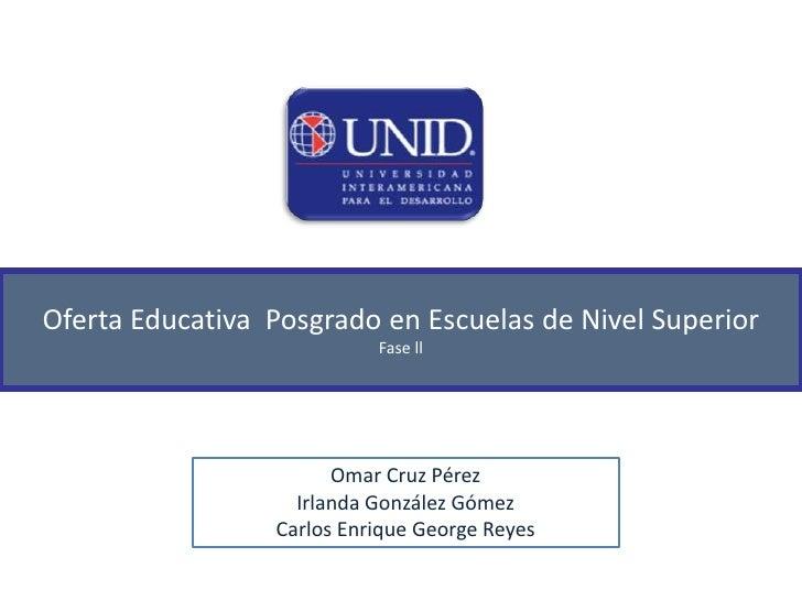 Oferta Educativa  Posgrado en Escuelas de Nivel Superior<br />Fase ll<br />Omar Cruz Pérez<br />Irlanda González Gómez<br ...