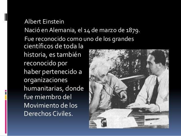 Albert EinsteinNació en Alemania, el 14 de marzo de 1879.Fue reconocido como uno de los grandescientíficos de toda lahisto...