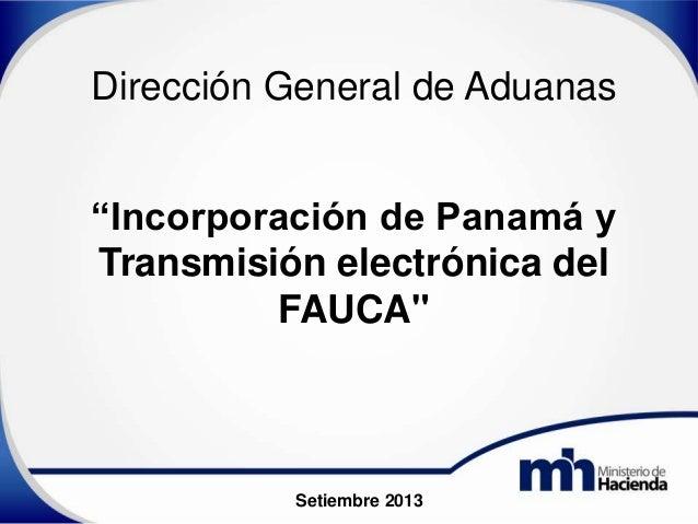 """""""Incorporación de Panamá y Transmisión electrónica del FAUCA"""" Dirección General de Aduanas Setiembre 2013"""
