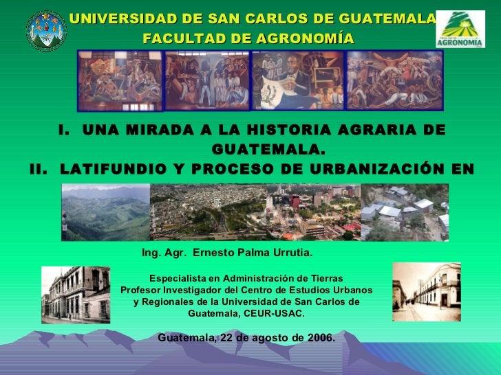 UNIVERSIDAD DE SAN CARLOS DE GUATEMALA FACULTAD DE AGRONOMÍA  <ul><li>I.  UNA MIRADA A LA HISTORIA AGRARIA DE GUATEMALA. <...