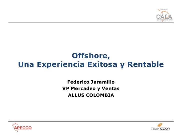 Offshore,Una Experiencia Exitosa y Rentable           Federico Jaramillo          VP Mercadeo y Ventas            ALLUS CO...