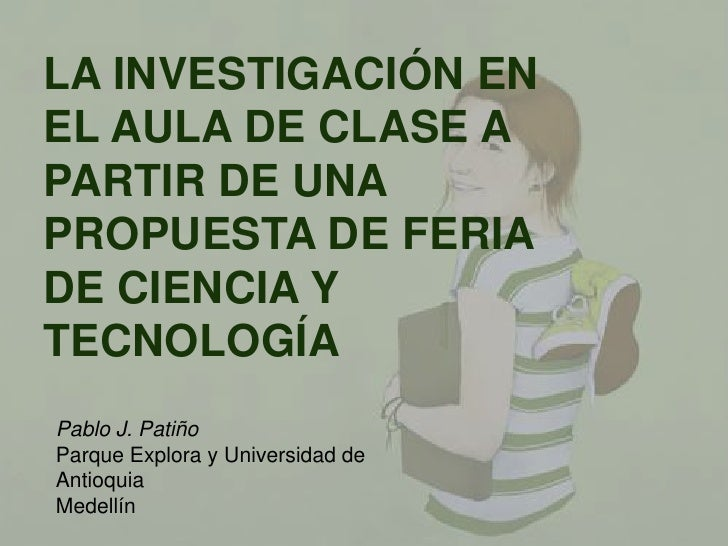 LA INVESTIGACIÓN EN EL AULA DE CLASE A PARTIR DE UNA PROPUESTA DE FERIA DE CIENCIA Y TECNOLOGÍA<br />Pablo J. Patiño <br /...