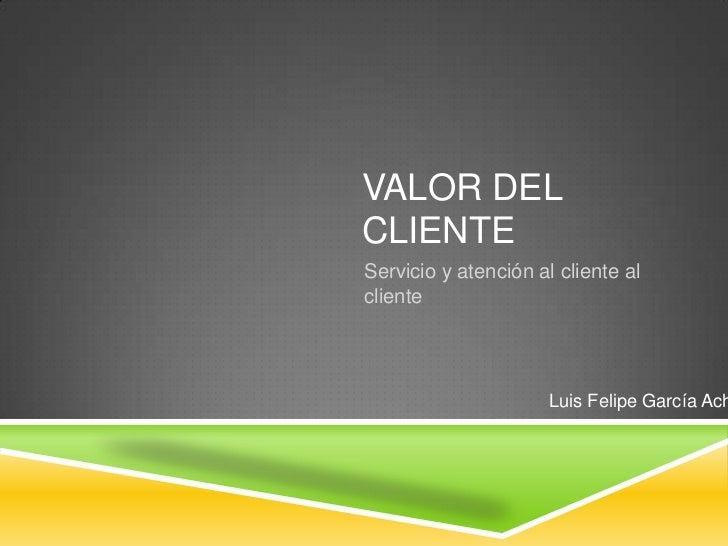 VALOR DELCLIENTEServicio y atención al cliente alcliente                      Luis Felipe García Ach