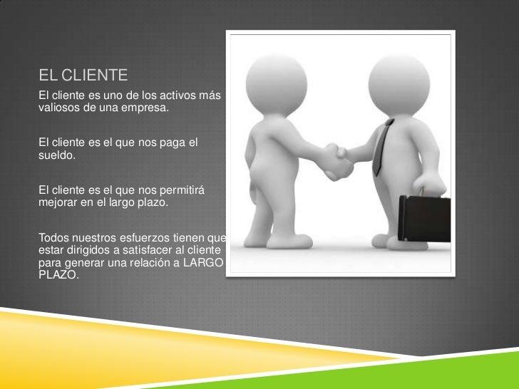 EL CLIENTEEl cliente es uno de los activos másvaliosos de una empresa.El cliente es el que nos paga elsueldo.El cliente es...