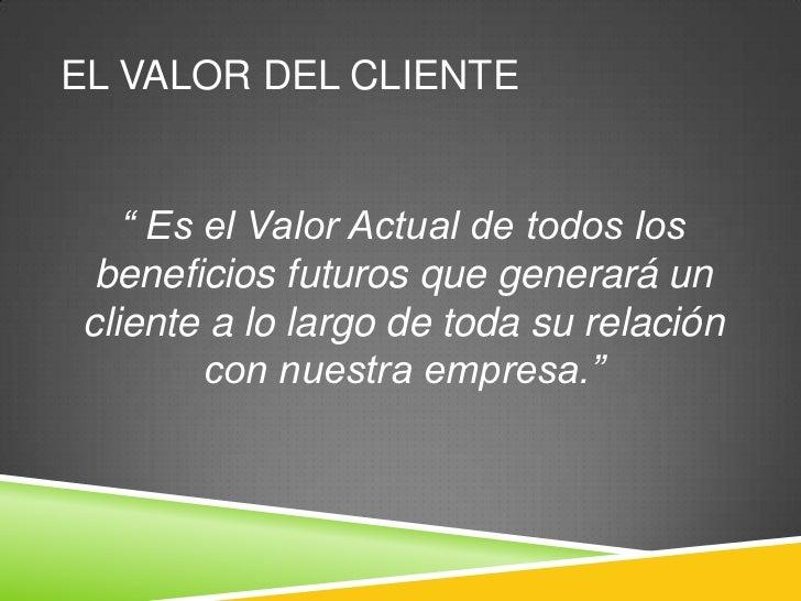 """EL VALOR DEL CLIENTE    """" Es el Valor Actual de todos los  beneficios futuros que generará un cliente a lo largo de toda s..."""