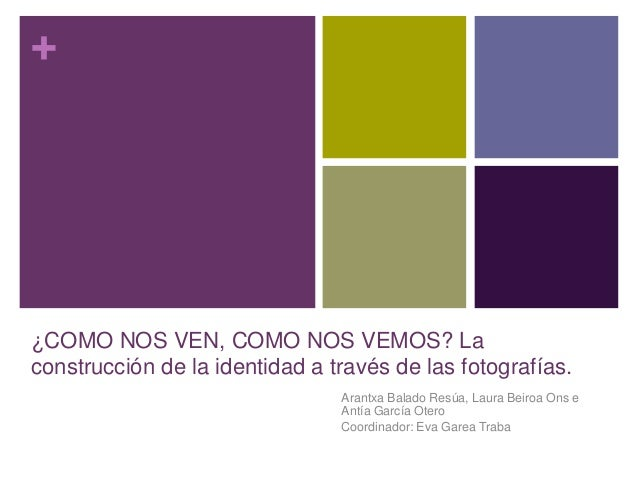 + ¿COMO NOS VEN, COMO NOS VEMOS? La construcción de la identidad a través de las fotografías. Arantxa Balado Resúa, Laura ...