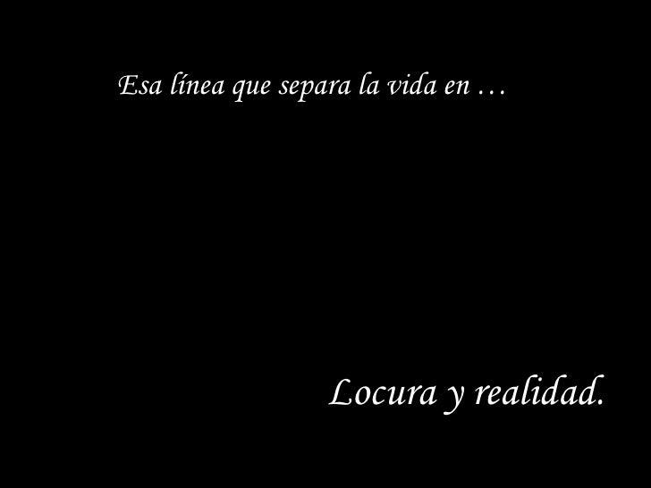 Esa línea que separa la vida en … Locura y realidad.