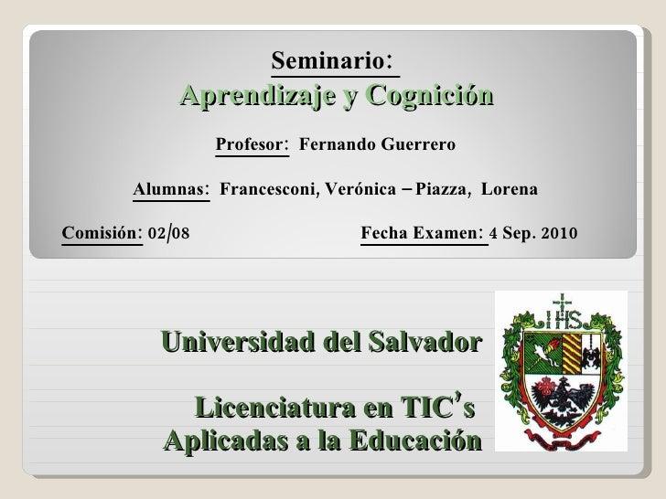 Universidad del Salvador Licenciatura en TIC's  Aplicadas a la Educación Seminario:  Aprendizaje y Cognición Profesor:   F...