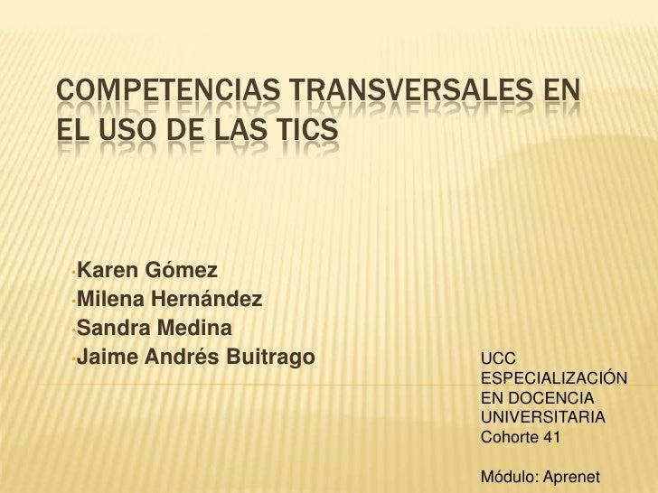 COMPETENCIAS TRANSVERSALES EN EL USO DE LAS TICS    •Karen Gómez •Milena Hernández •Sandra Medina •Jaime Andrés Buitrago  ...