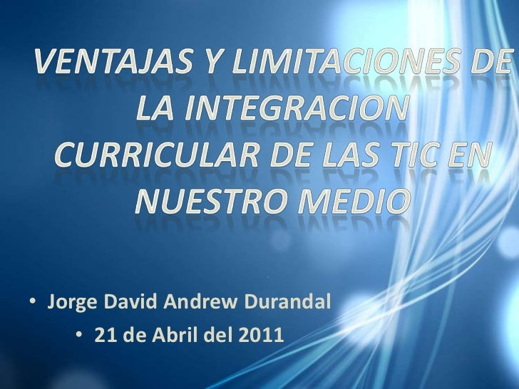 VENTAJAS Y LIMITACIONES DE LA INTEGRACION CURRICULAR DE LAS TIC EN NUESTRO MEDIO<br />Jorge David Andrew Durandal<br />21 ...