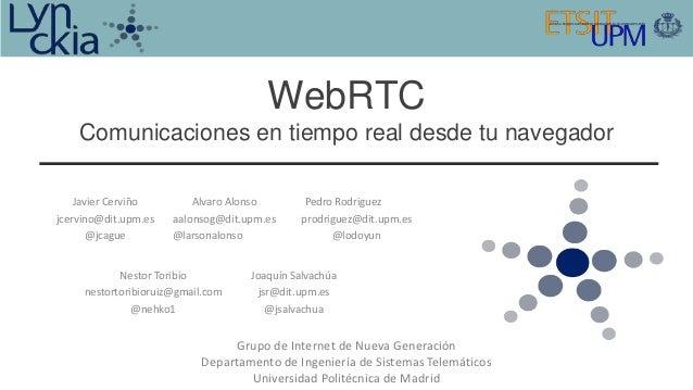 WebRTC    Comunicaciones en tiempo real desde tu navegador    Javier Cerviño        Alvaro Alonso       Pedro Rodriguezjce...
