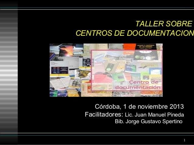 TALLER SOBRE CENTROS DE DOCUMENTACION  Córdoba, 1 de noviembre 2013 Facilitadores: Lic. Juan Manuel Pineda Bib. Jorge Gust...