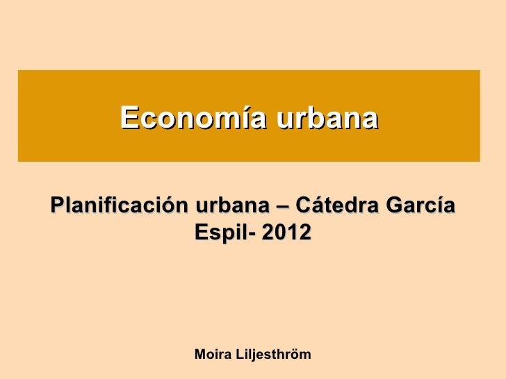 Economía urbana      Economía  urbanaPlanificación urbana – Cátedra García              Espil- 2012             Moira Lilj...