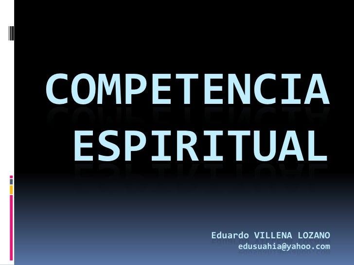 COMPETENCIA ESPIRITUALeduardovillena lozanoedusuahia@yahoo.com<br />