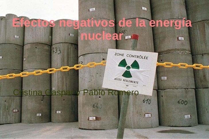 Efectos negativos de la energía nuclear <ul><li>Cristina Gaspar y Pablo Romero </li></ul>