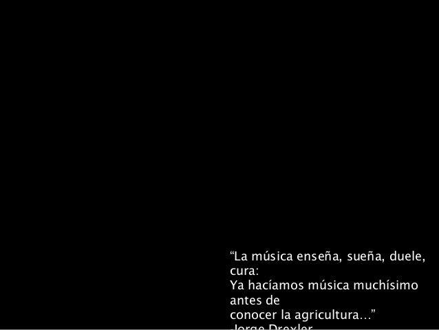 """""""La música enseña, sueña, duele, cura: Ya hacíamos música muchísimo antes de conocer la agricultura…"""""""