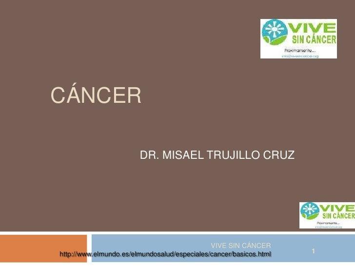 CÁNCER <br />DR. MISAEL TRUJILLO CRUZ<br />VIVE SIN CÁNCER    http://www.elmundo.es/elmundosalud/especiales/cancer/basicos...