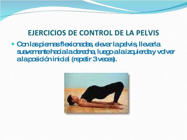 EJERCICIOS DE CONTROL DE LA PELVIS <ul><li>Con las piernas flexionadas, elevar la pelvis, llevarla suavemente hacia la der...