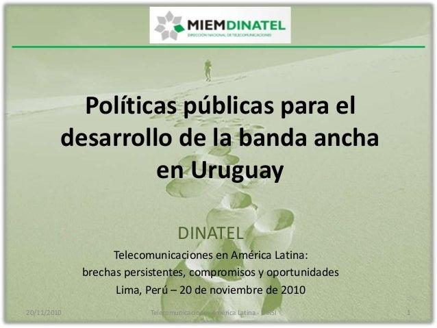 Políticas públicas para el desarrollo de la banda ancha en Uruguay DINATEL Telecomunicaciones en América Latina: brechas p...