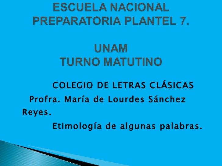 <ul><li>COLEGIO DE LETRAS CLÁSICAS </li></ul><ul><li>  Profra. María de Lourdes Sánchez Reyes. </li></ul><ul><li>Etimolog...