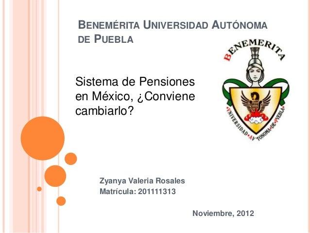 BENEMÉRITA UNIVERSIDAD AUTÓNOMADE PUEBLASistema de Pensionesen México, ¿Convienecambiarlo?    Zyanya Valeria Rosales    Ma...