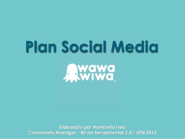 Plan Social Media Elaborado por Humberto Isea Community Manager - Kit de herramientas 2.0 / UTN 2015
