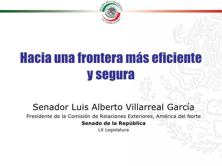 Hacia una frontera más eficiente y segura Senador Luis Alberto Villarreal García Presidente de la Comisión de Relaciones E...