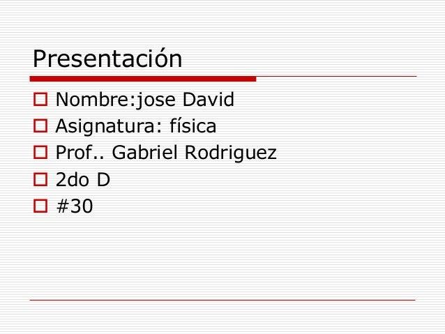 Presentación  Nombre:jose David  Asignatura: física  Prof.. Gabriel Rodriguez  2do D  #30