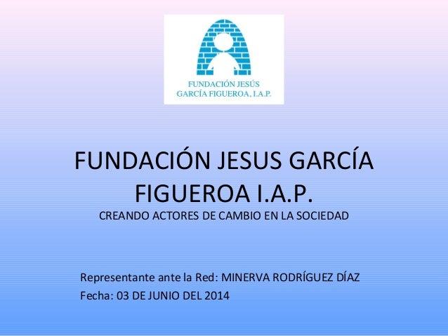 FUNDACIÓN JESUS GARCÍA FIGUEROA I.A.P. CREANDO ACTORES DE CAMBIO EN LA SOCIEDAD Representante ante la Red: MINERVA RODRÍGU...