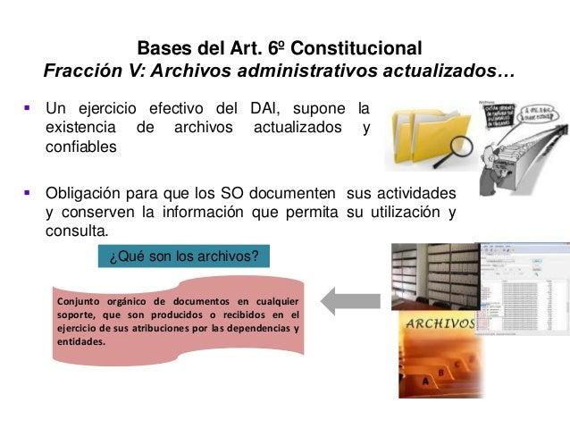 Bases del Art. 6º Constitucional Fracción V: Archivos administrativos actualizados…  Un ejercicio efectivo del DAI, supon...